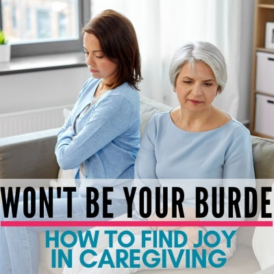 I Won't Be Your Burden | How to Find Joy In Caregiving