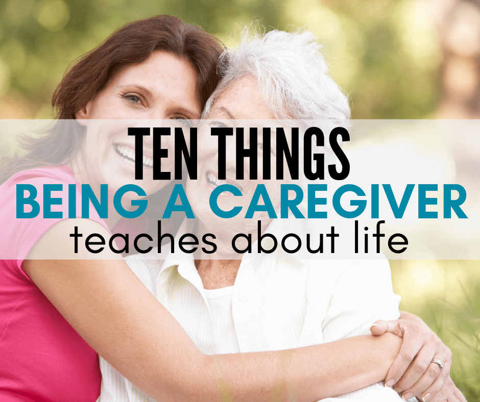 Ten Things Being A Caregiver Has Taught Me About Life