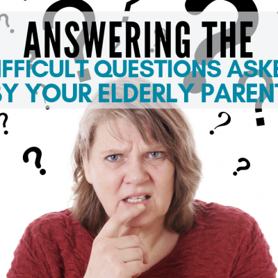 Answering the Difficult Questions Asked By Your Elderly Parent