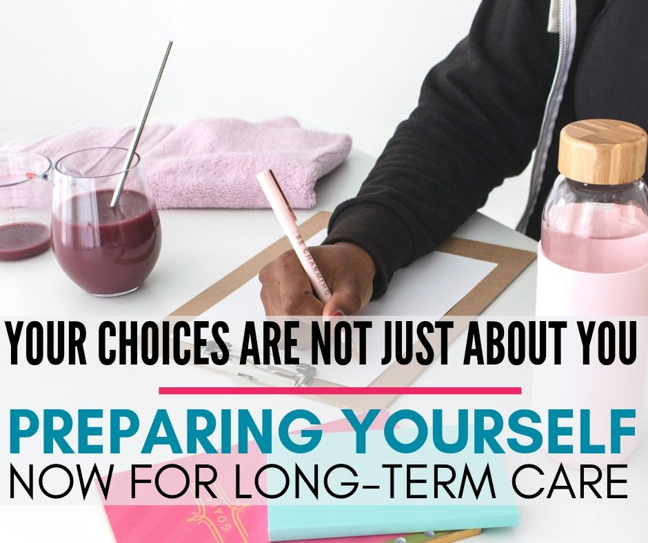 Your Choices Are Not Always Just About You | Preparing Yourself Now for Long-Term Care